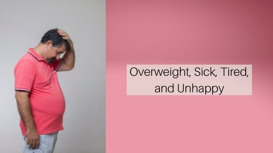 Overweight, Sick, Tired, and Unhappy